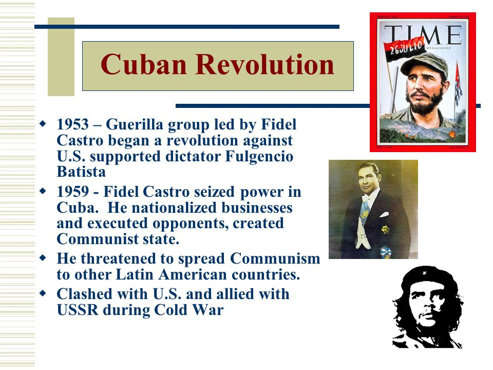 Cuban Revolution 1953 – Guerilla group led by Fidel Castro began a revolution against U.S. supported dictator Fulgencio Batista.