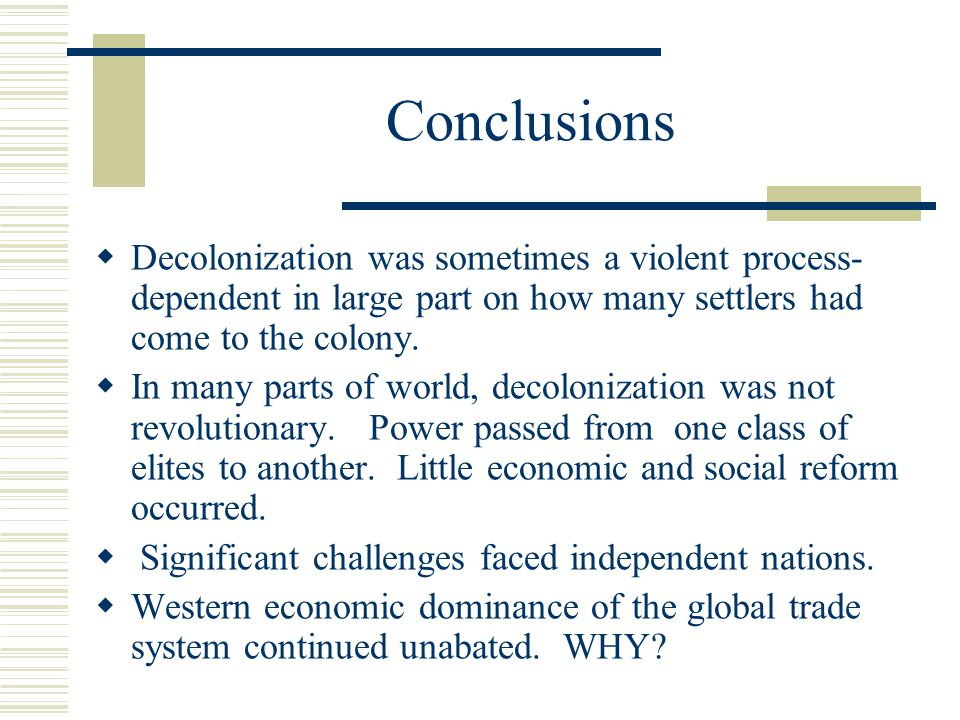 Conclusions Decolonization was sometimes a violent process- dependent in large part on how many settlers had come to the colony.