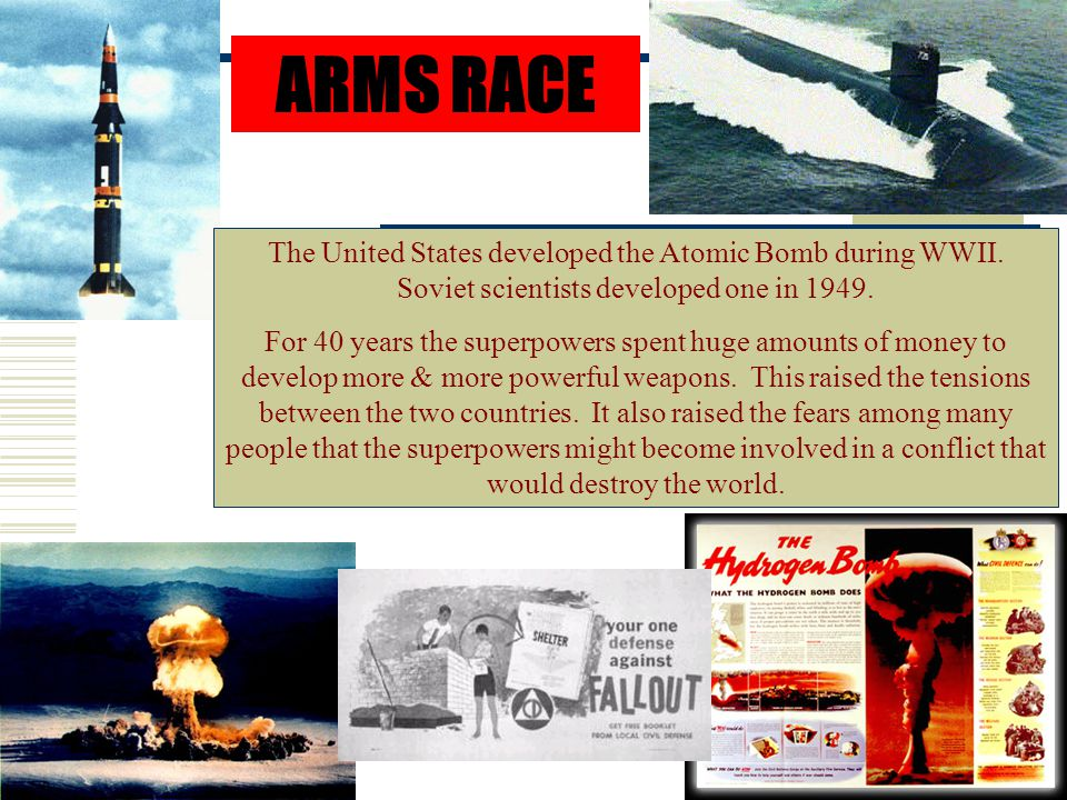ARMS RACE The United States developed the Atomic Bomb during WWII. Soviet scientists developed one in 1949.