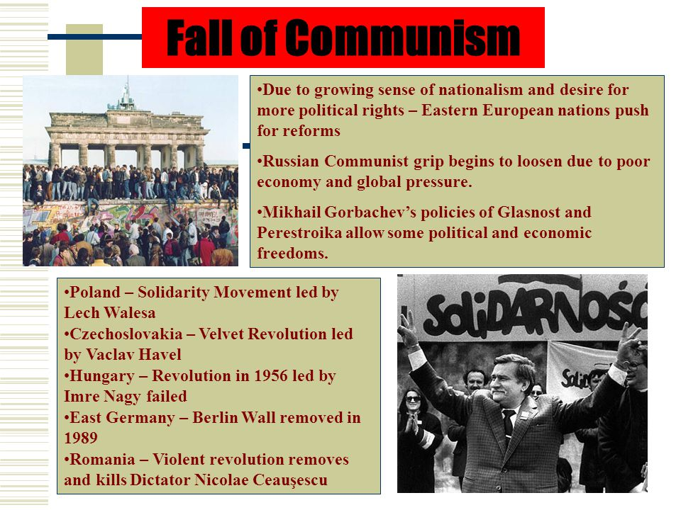 Fall of Communism Due to growing sense of nationalism and desire for more political rights – Eastern European nations push for reforms.