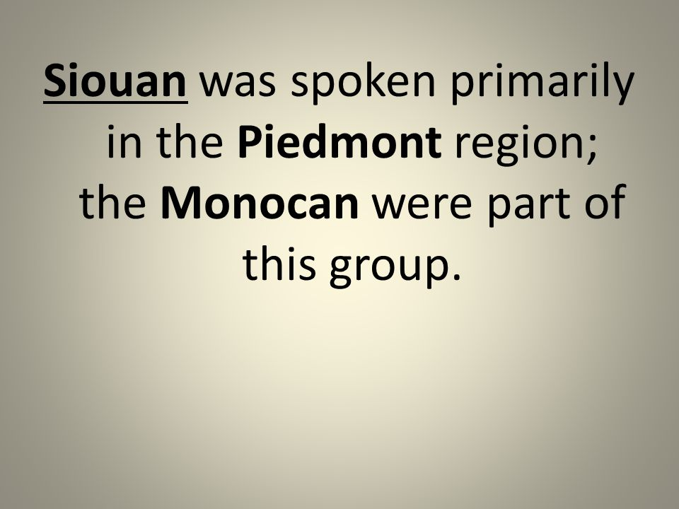 Siouan was spoken primarily in the Piedmont region; the Monocan were part of this group.