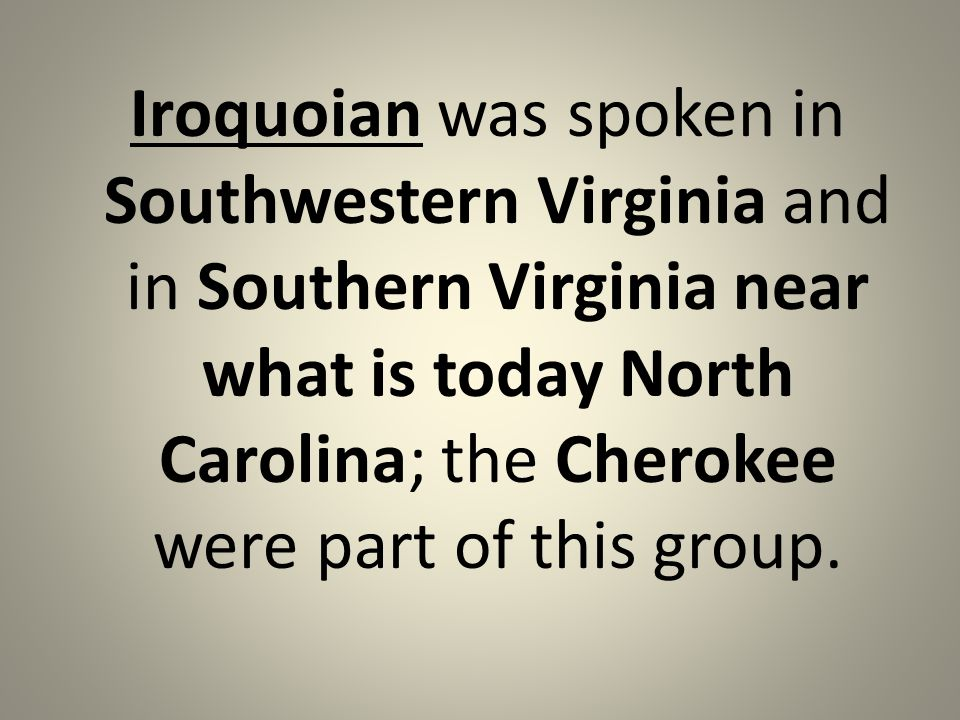 Iroquoian was spoken in Southwestern Virginia and in Southern Virginia near what is today North Carolina; the Cherokee were part of this group.