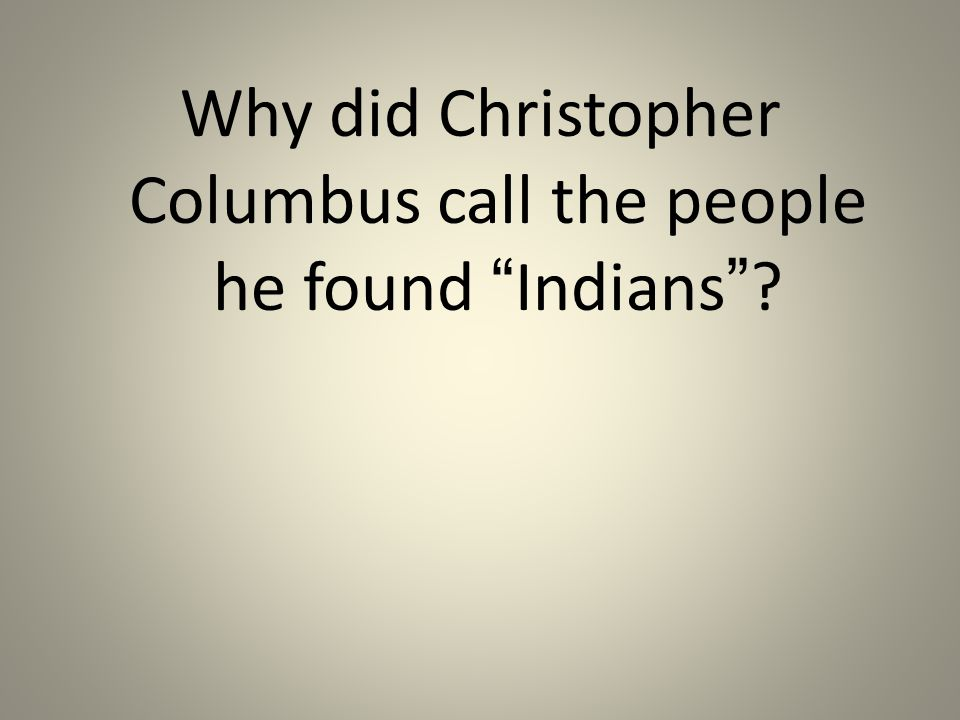 Why did Christopher Columbus call the people he found Indians