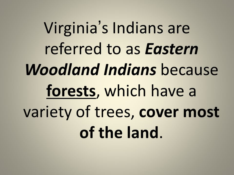 Virginia's Indians are referred to as Eastern Woodland Indians because forests, which have a variety of trees, cover most of the land.