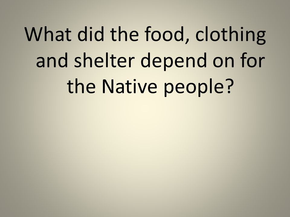 What did the food, clothing and shelter depend on for the Native people