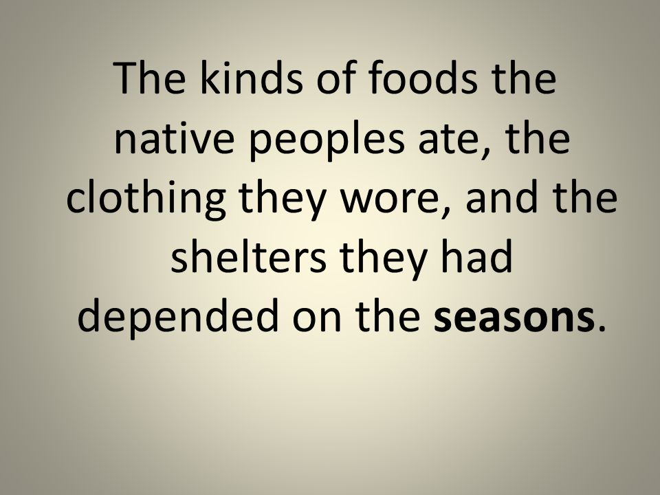 The kinds of foods the native peoples ate, the clothing they wore, and the shelters they had depended on the seasons.