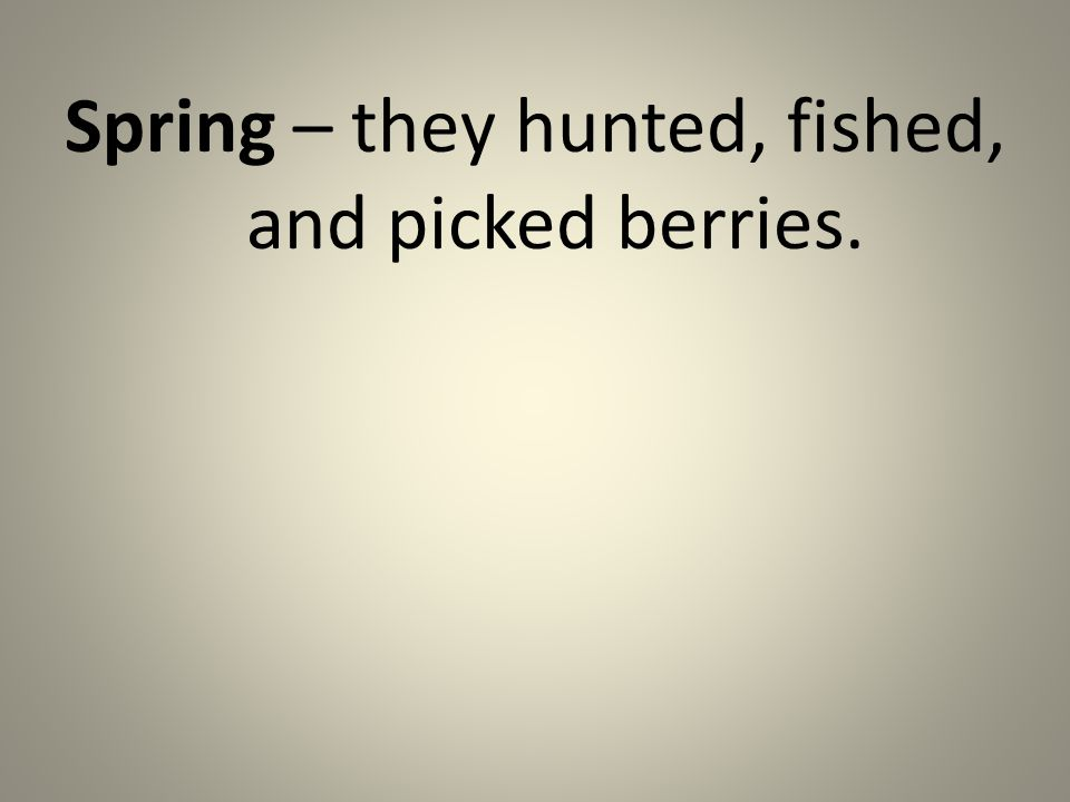 Spring – they hunted, fished, and picked berries.