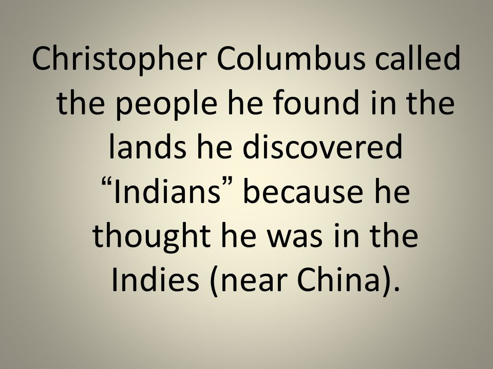 Christopher Columbus called the people he found in the lands he discovered Indians because he thought he was in the Indies (near China).