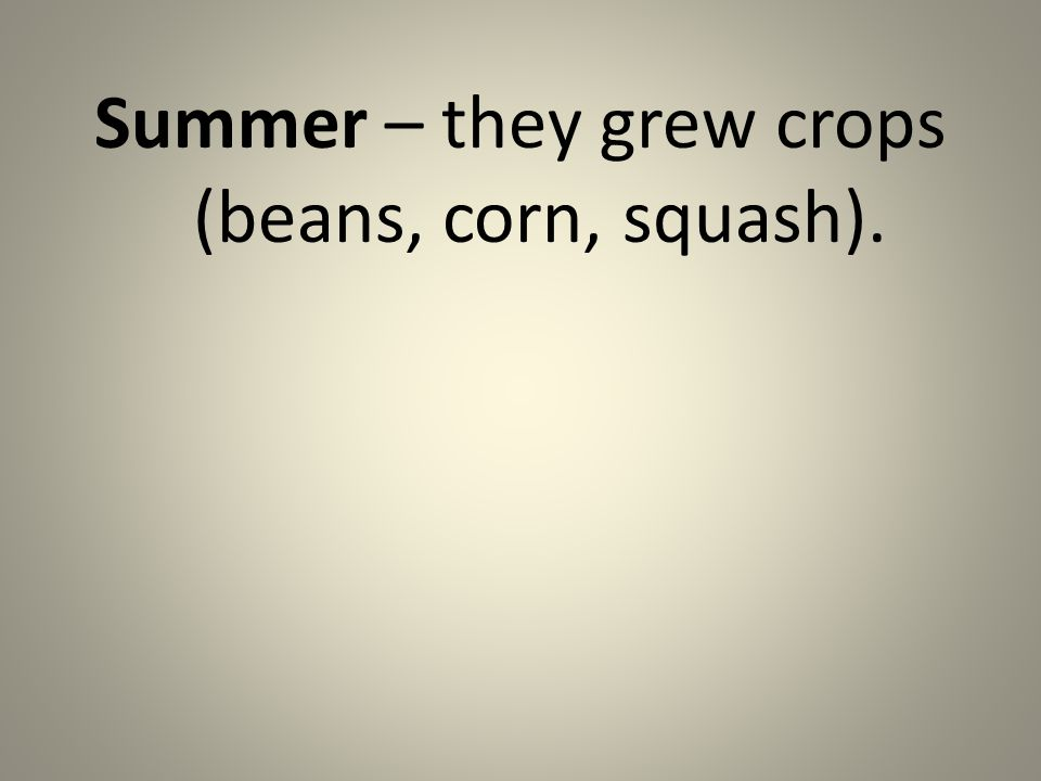 Summer – they grew crops (beans, corn, squash).
