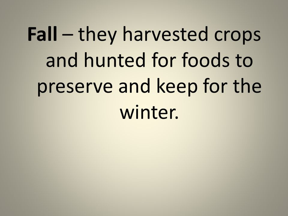 Fall – they harvested crops and hunted for foods to preserve and keep for the winter.