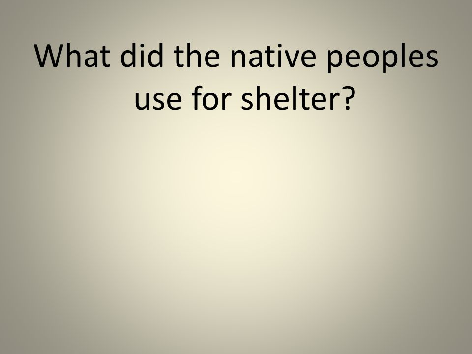 What did the native peoples use for shelter