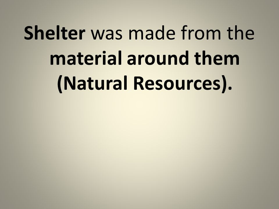 Shelter was made from the material around them (Natural Resources).
