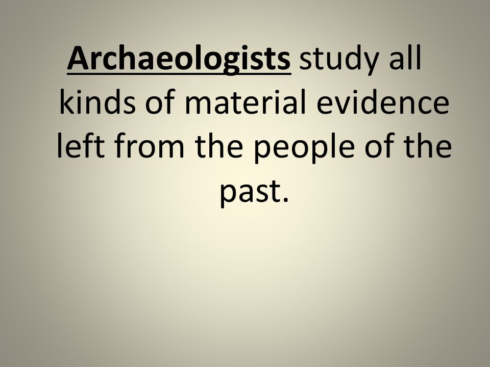 Archaeologists study all kinds of material evidence left from the people of the past.