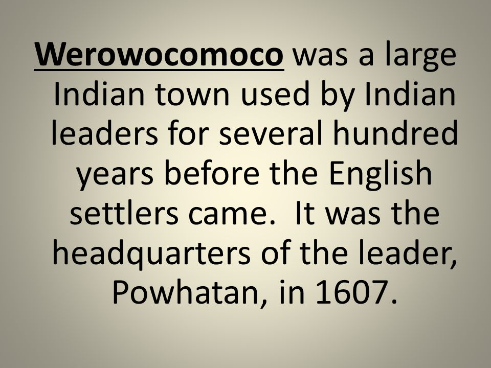 Werowocomoco was a large Indian town used by Indian leaders for several hundred years before the English settlers came.