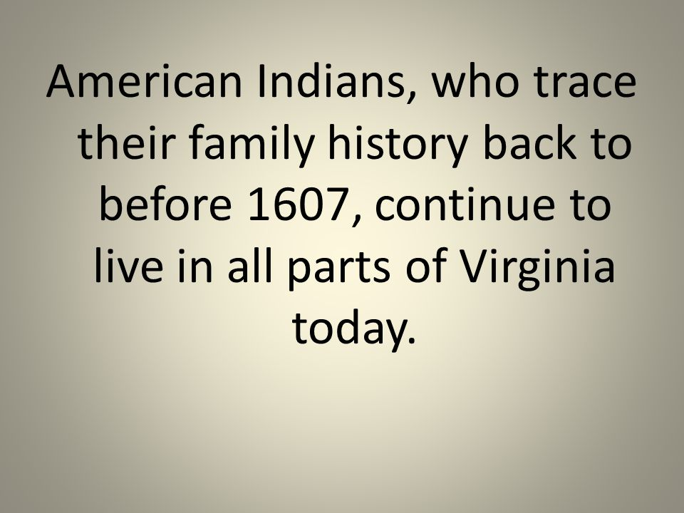 American Indians, who trace their family history back to before 1607, continue to live in all parts of Virginia today.