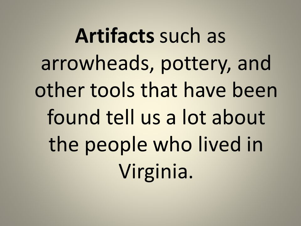 Artifacts such as arrowheads, pottery, and other tools that have been found tell us a lot about the people who lived in Virginia.