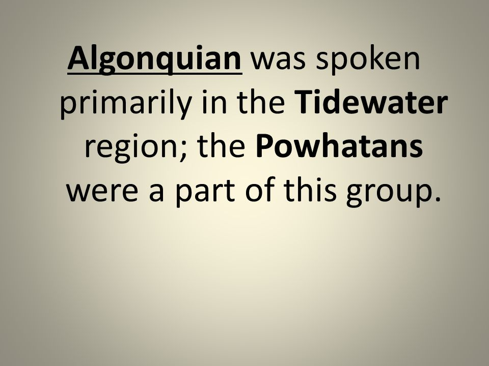 Algonquian was spoken primarily in the Tidewater region; the Powhatans were a part of this group.