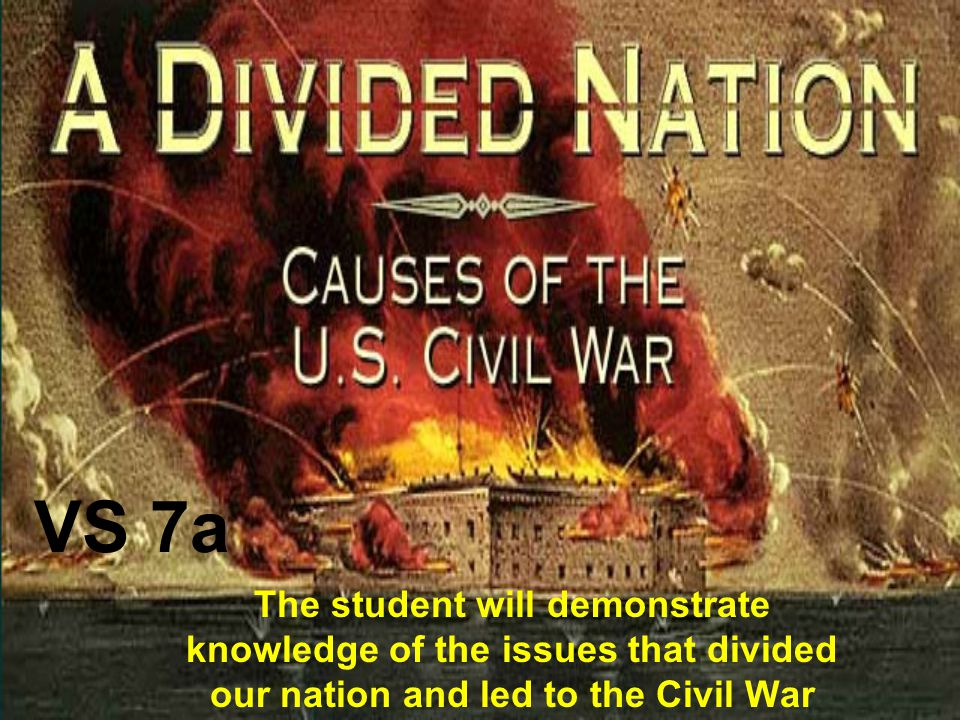 VS 7a The student will demonstrate knowledge of the issues that divided our nation and led to the Civil War.
