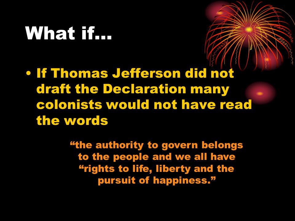 What if… If Thomas Jefferson did not draft the Declaration many colonists would not have read the words.