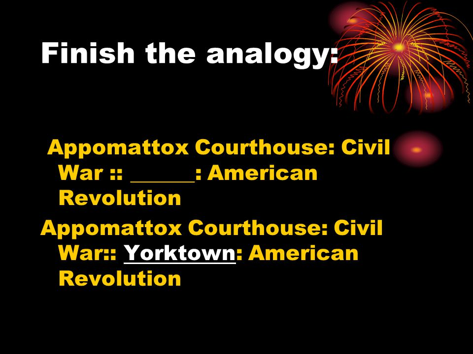 Finish the analogy: Appomattox Courthouse: Civil War :: ______: American Revolution.
