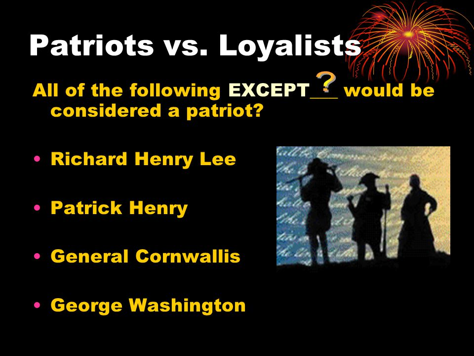 Patriots vs. Loyalists All of the following EXCEPT___ would be considered a patriot Richard Henry Lee.