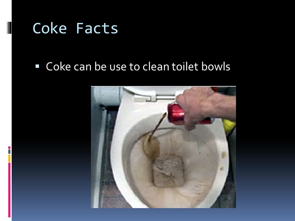 Coke Facts Coke can be use to clean toilet bowls