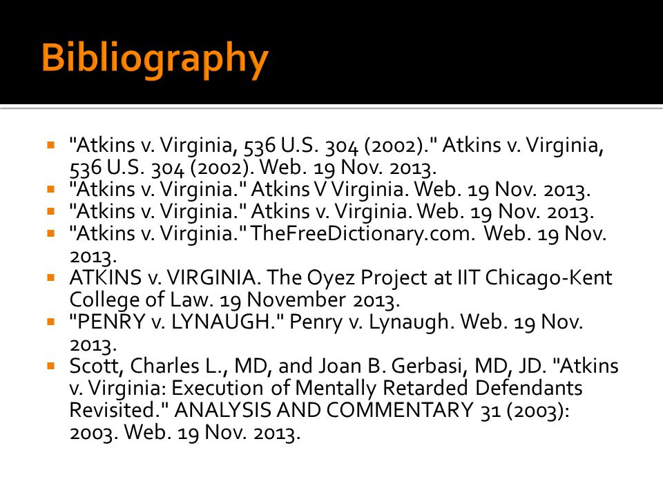 Bibliography Atkins v. Virginia, 536 U.S. 304 (2002). Atkins v. Virginia, 536 U.S. 304 (2002). Web. 19 Nov. 2013.