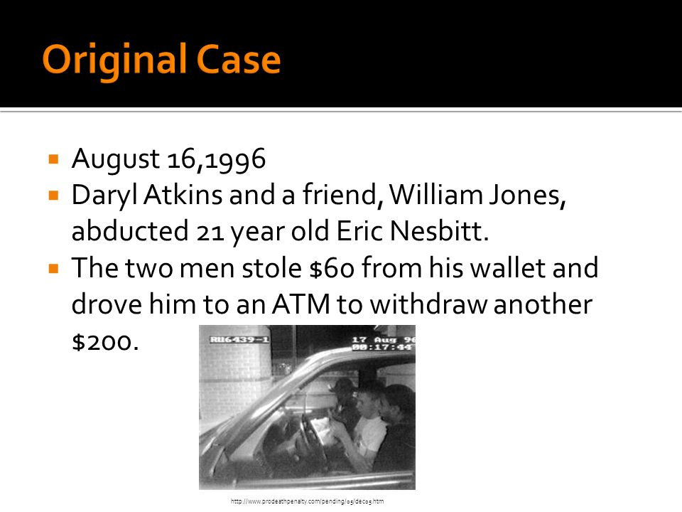 Original Case August 16,1996. Daryl Atkins and a friend, William Jones, abducted 21 year old Eric Nesbitt.