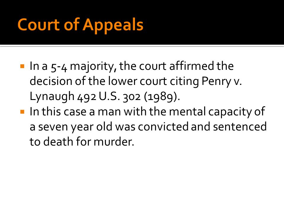 Court of Appeals In a 5-4 majority, the court affirmed the decision of the lower court citing Penry v. Lynaugh 492 U.S. 302 (1989).