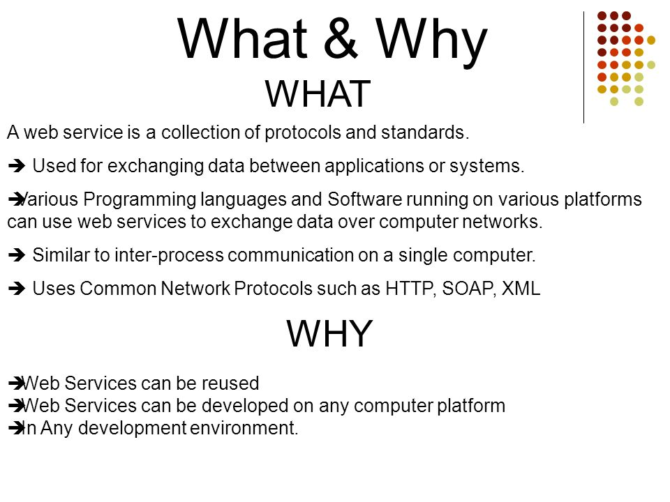 What & WhyWHAT. A web service is a collection of protocols and standards.  Used for exchanging data between applications or systems.
