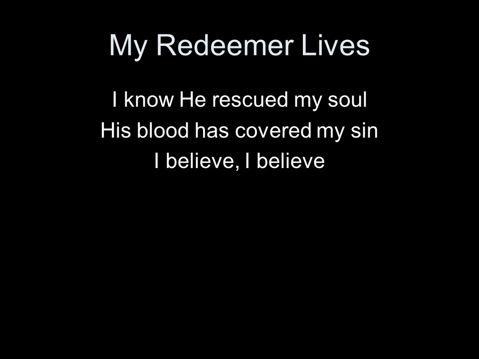 My Redeemer Lives I know He rescued my soul