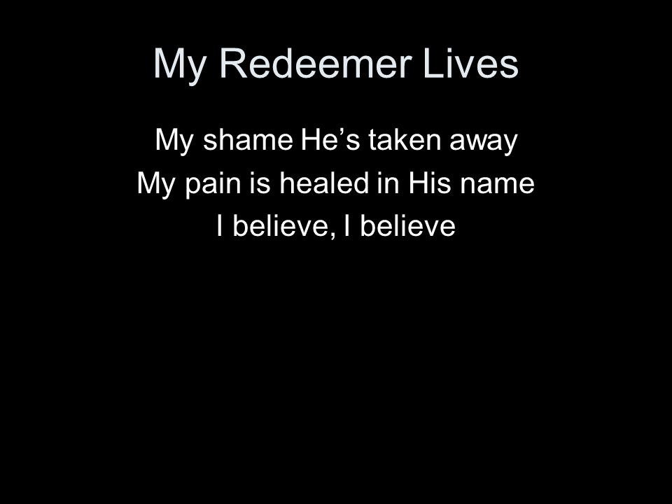 My Redeemer Lives My shame He's taken away
