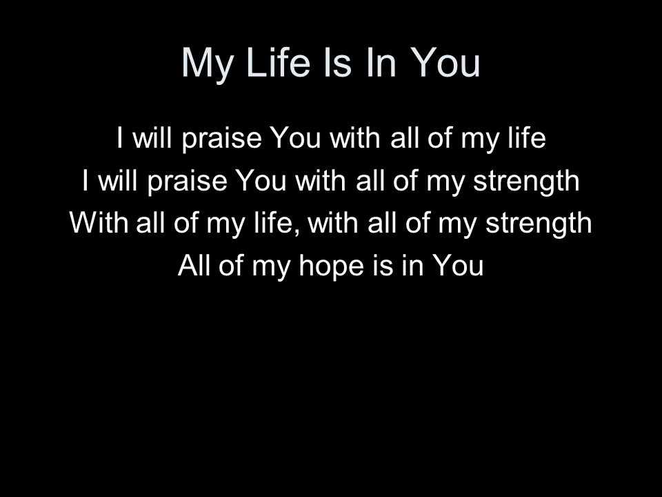 My Life Is In You I will praise You with all of my life
