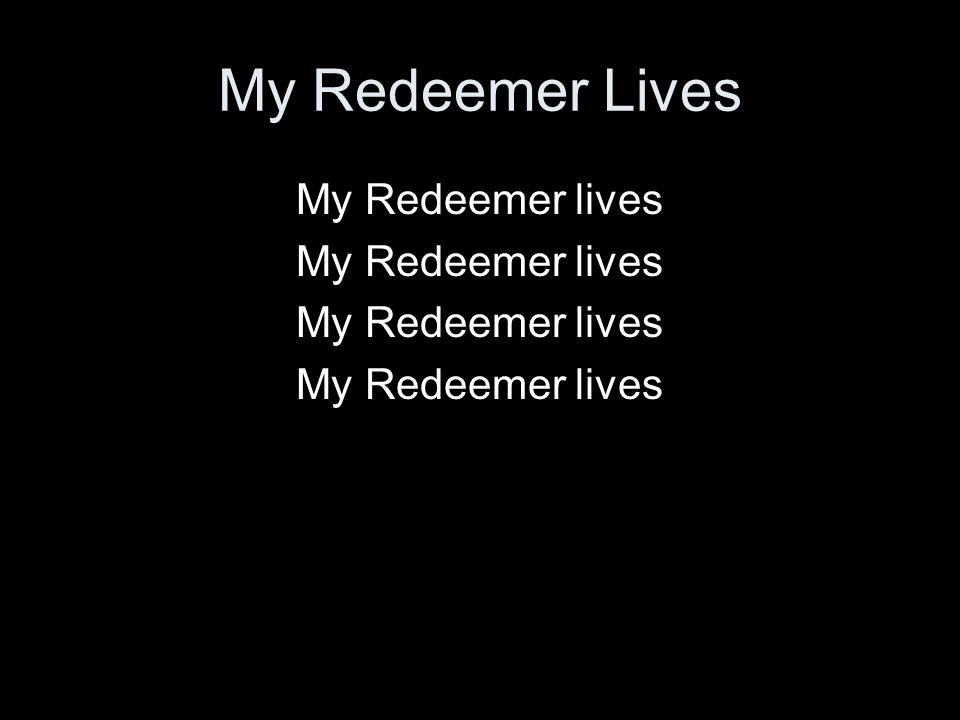 My Redeemer Lives My Redeemer lives