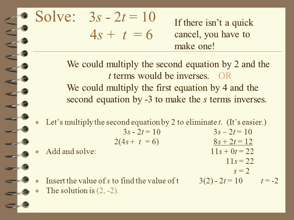Solve: 3s - 2t = 10 4s + t = 6 If there isn't a quick cancel, you have to make one!