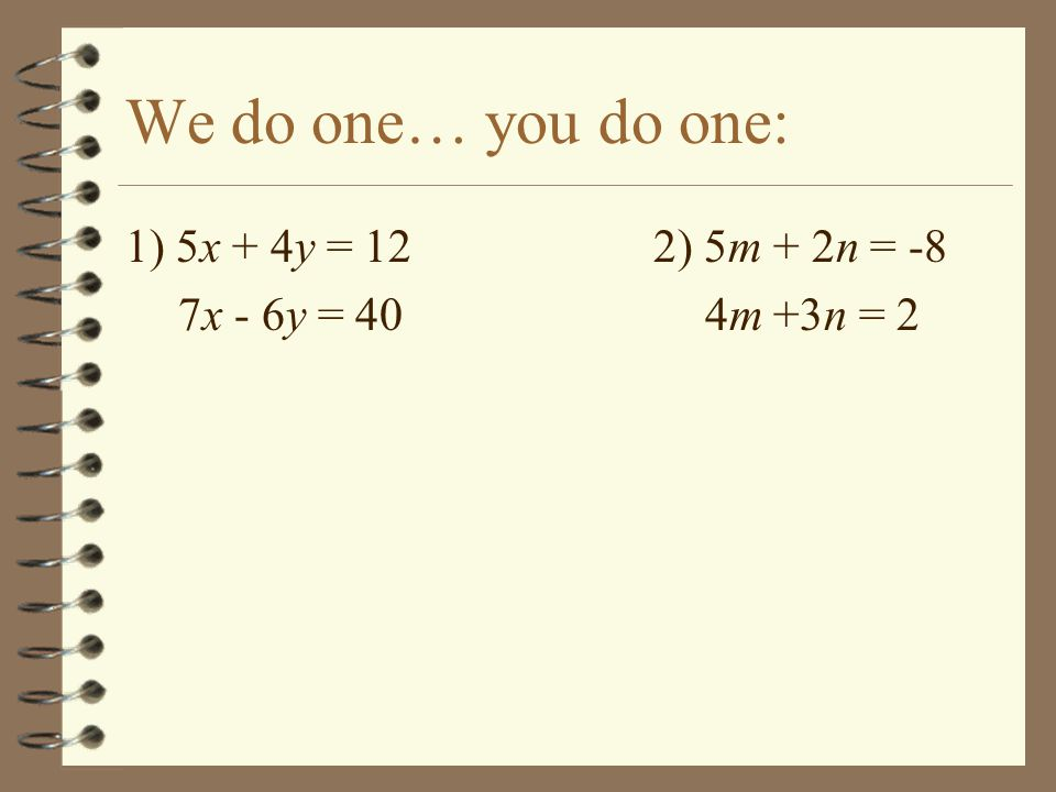 We do one… you do one: 1) 5x + 4y = 12 2) 5m + 2n = -8