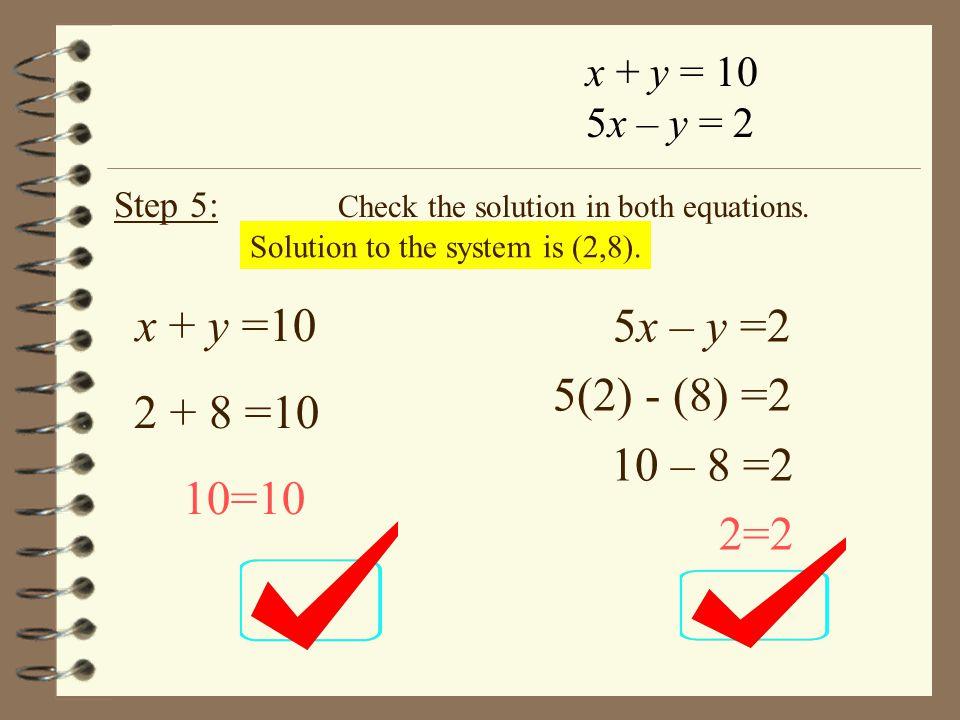 x + y =10 5x – y =2 2 + 8 =10 5(2) - (8) =2 10 – 8 =2 10=10 2=2
