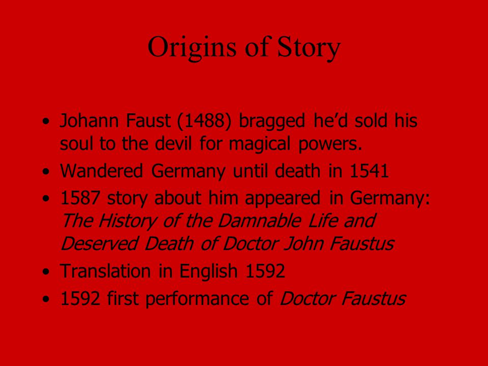Origins of Story Johann Faust (1488) bragged he'd sold his soul to the devil for magical powers. Wandered Germany until death in 1541.