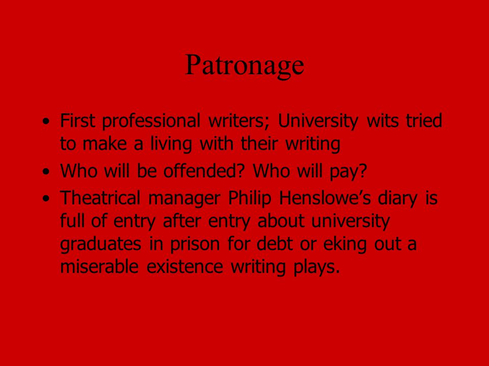 Patronage First professional writers; University wits tried to make a living with their writing. Who will be offended Who will pay