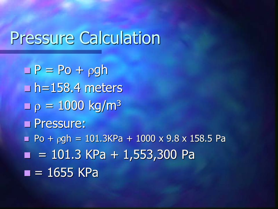 Pressure Calculation P = Po + rgh h=158.4 meters r = 1000 kg/m3
