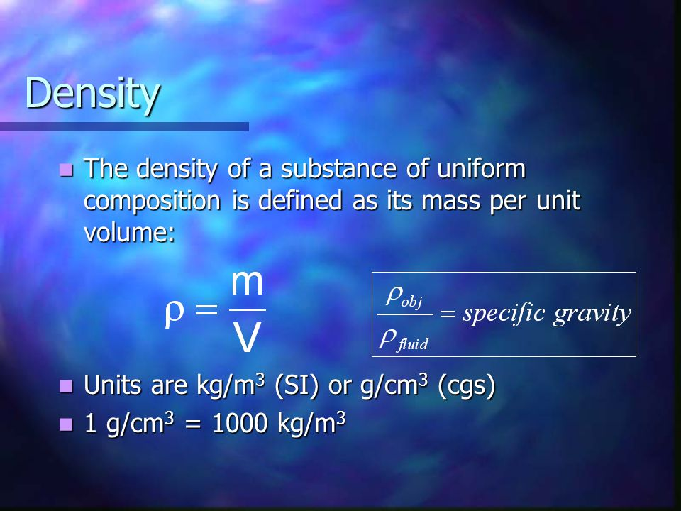 Density The density of a substance of uniform composition is defined as its mass per unit volume: Units are kg/m3 (SI) or g/cm3 (cgs)