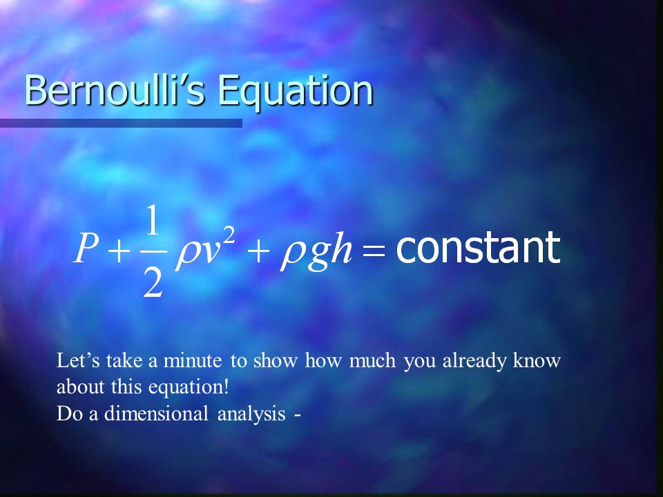 Bernoulli's Equation Let's take a minute to show how much you already know about this equation.
