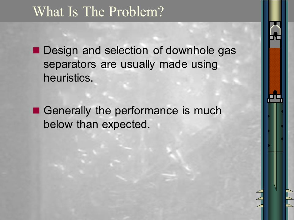 What Is The Problem Design and selection of downhole gas separators are usually made using heuristics.