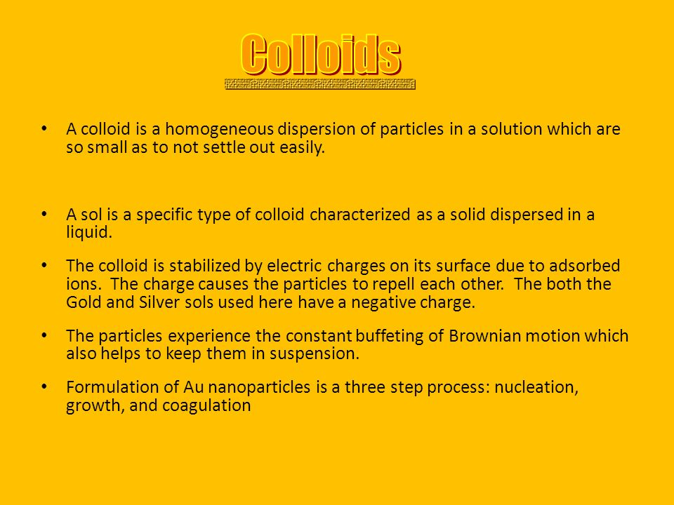 Colloids A colloid is a homogeneous dispersion of particles in a solution which are so small as to not settle out easily.