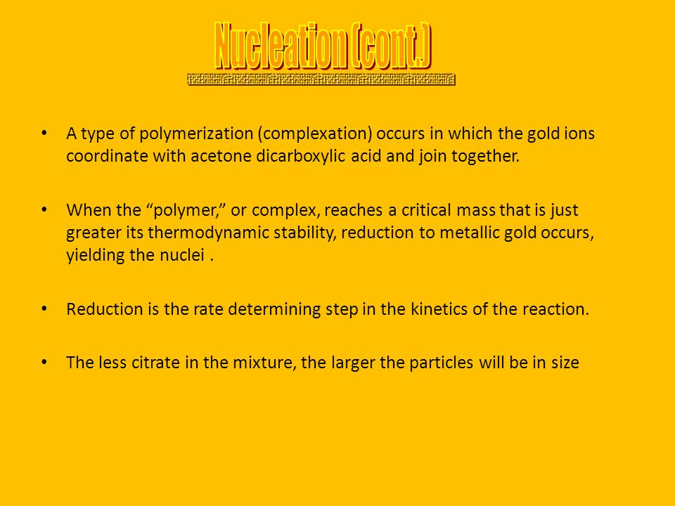 Nucleation (cont.) A type of polymerization (complexation) occurs in which the gold ions coordinate with acetone dicarboxylic acid and join together.