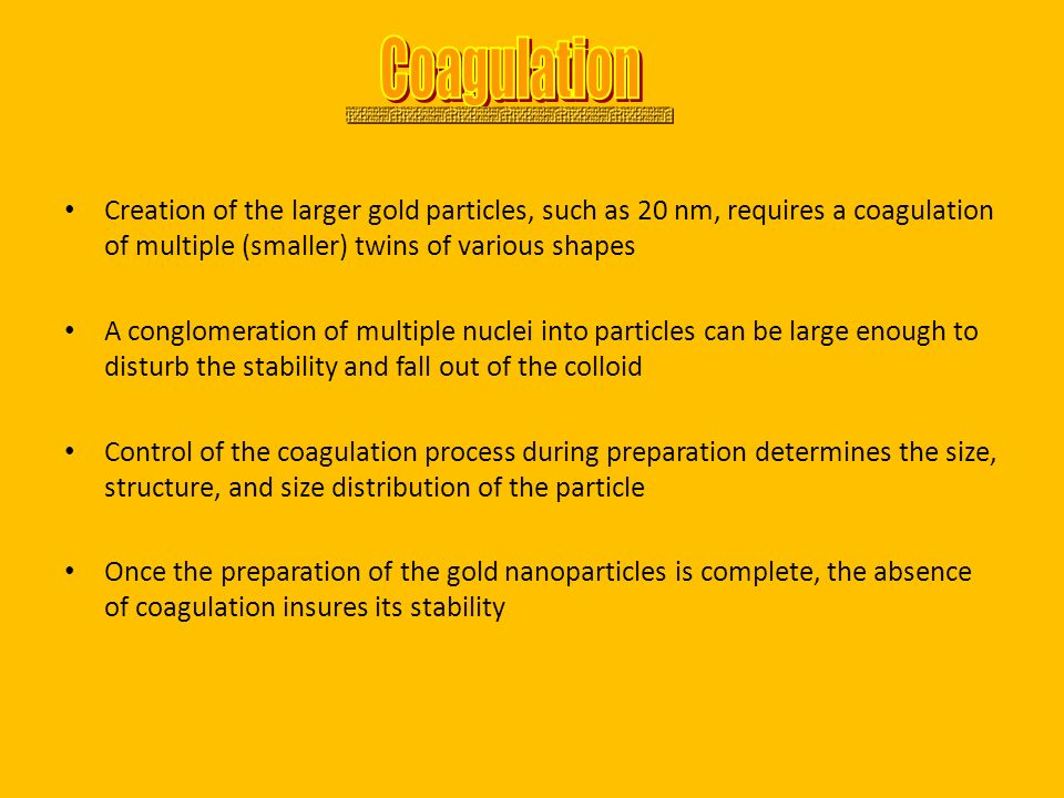 Coagulation Creation of the larger gold particles, such as 20 nm, requires a coagulation of multiple (smaller) twins of various shapes.