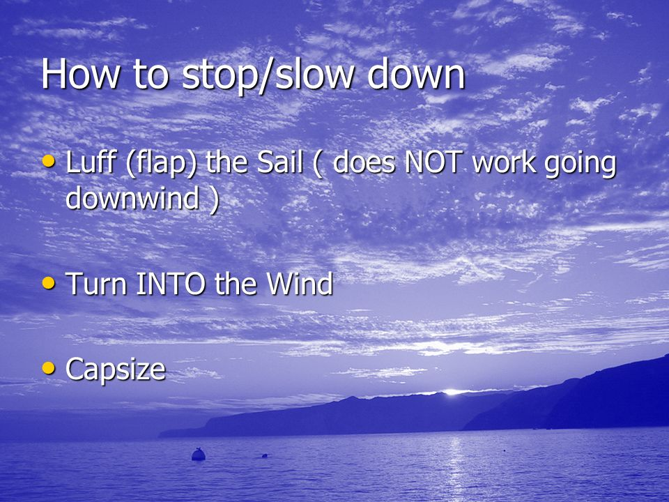 How to stop/slow downLuff (flap) the Sail ( does NOT work going downwind ) Turn INTO the Wind.