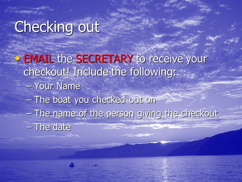 Checking out EMAIL the SECRETARY to receive your checkout! Include the following: Your Name. The boat you checked out on.
