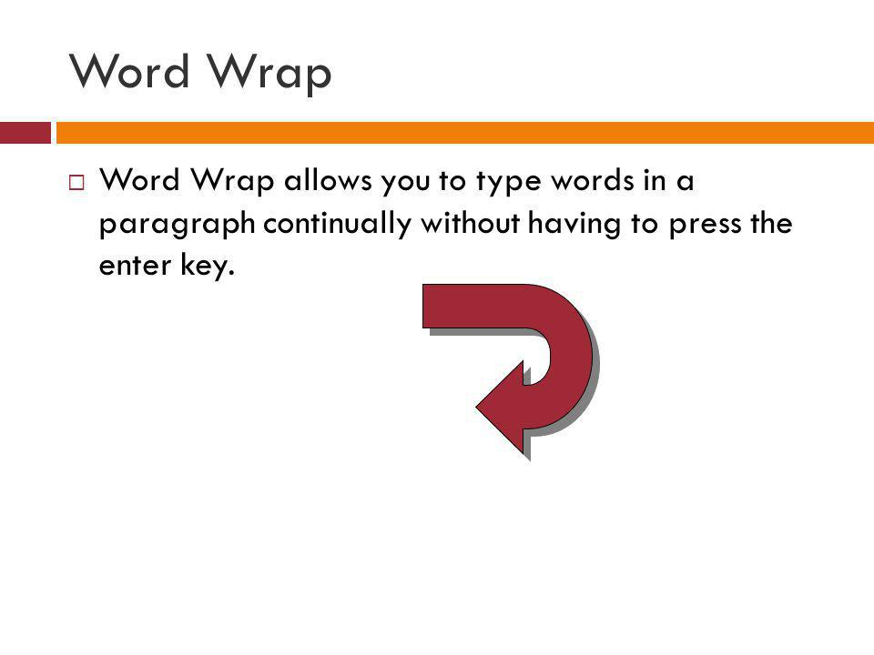 Word Wrap Word Wrap allows you to type words in a paragraph continually without having to press the enter key.