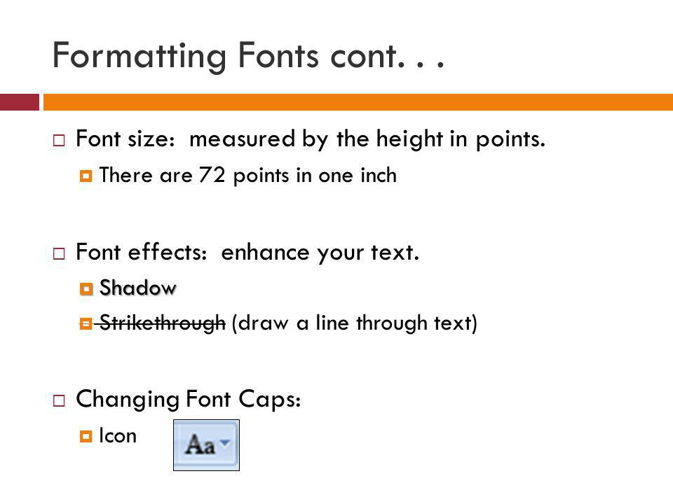 Formatting Fonts cont. . .Font size: measured by the height in points. There are 72 points in one inch.